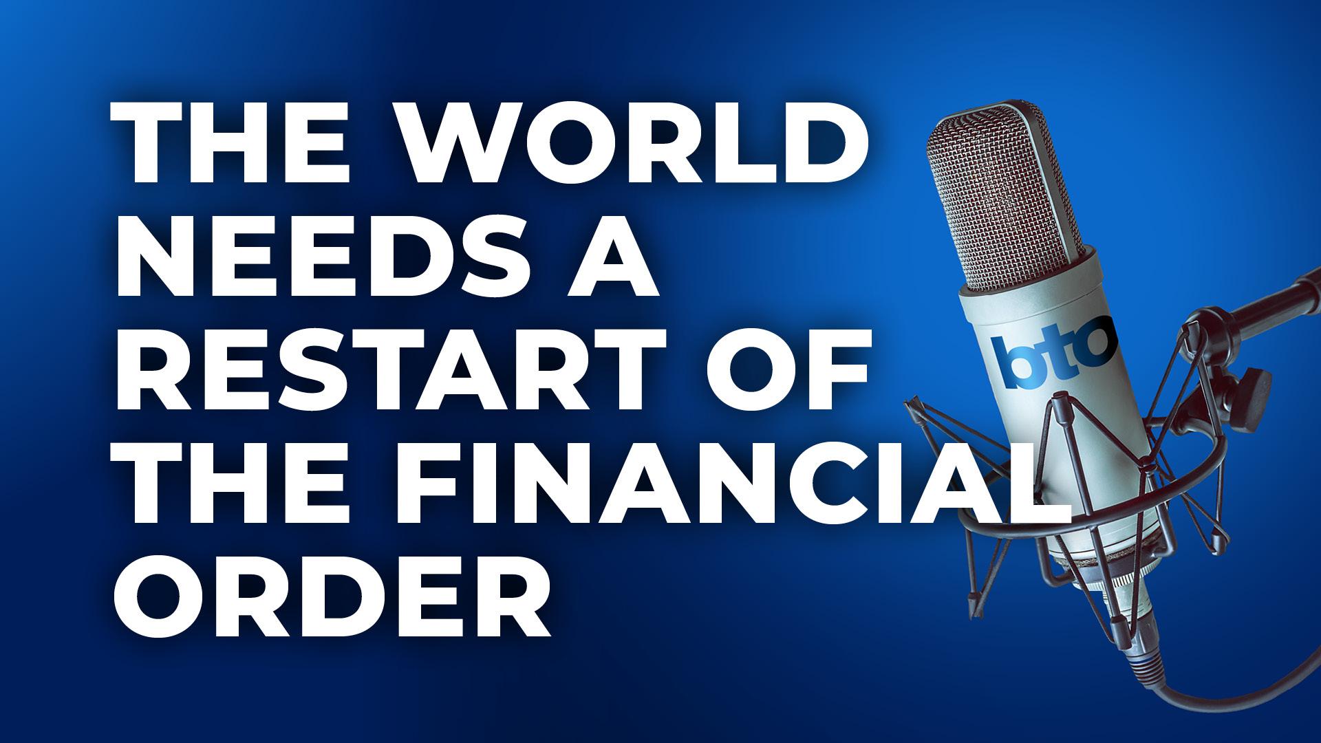 The world needs a restart of the financial order